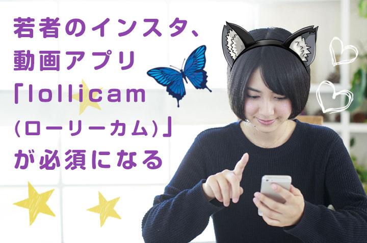 若者のインスタ、 動画アプリ 「lollicam (ローリーカム)」 が必須になる