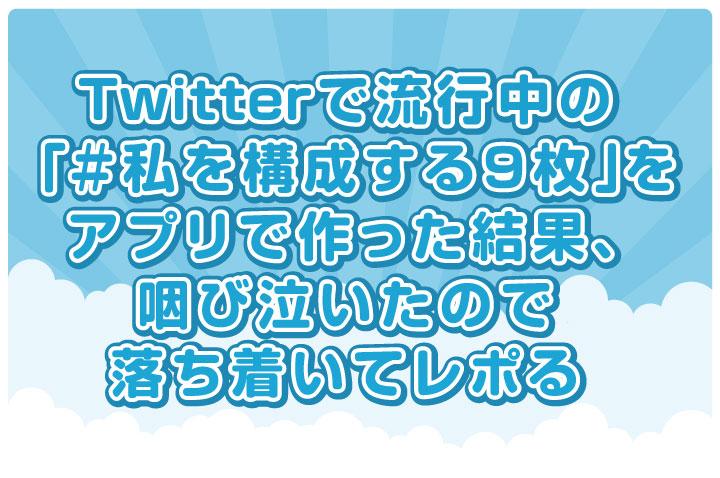 Twitterで流行中の「#私を構成する9枚」をアプリで作った結果、咽び泣いたので落ち着いてレポる